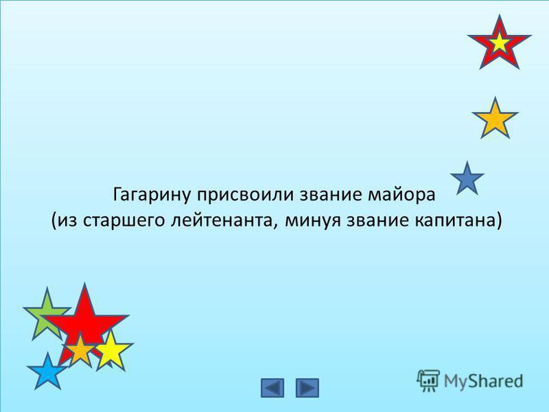 Гагарину присвоили звание майора (из старшего лейтенанта, минуя звание капитана) Гагарину присвоили звание майора (из старшего лейтенанта, минуя звание капитана)