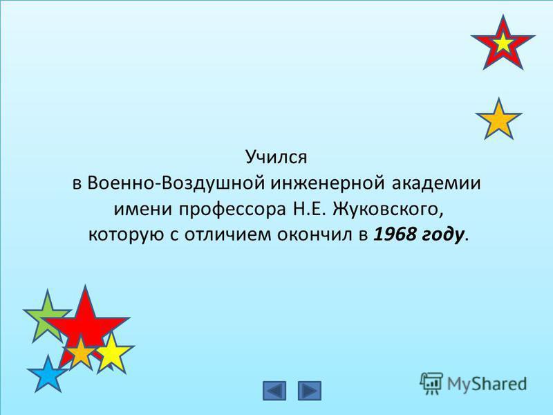 Учился в Военно-Воздушной инженерной академии имени профессора Н.Е. Жуковского, которую с отличием окончил в 1968 году. Учился в Военно-Воздушной инженерной академии имени профессора Н.Е. Жуковского, которую с отличием окончил в 1968 году.
