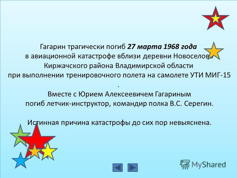 Гагарин трагически погиб 27 марта 1968 года в авиационной катастрофе вблизи деревни Новоселово Киржачского района Владимирской области при выполнении тренировочного полета на самолете УТИ МИГ-15. Вместе с Юрием Алексеевичем Гагариным погиб летчик-инс