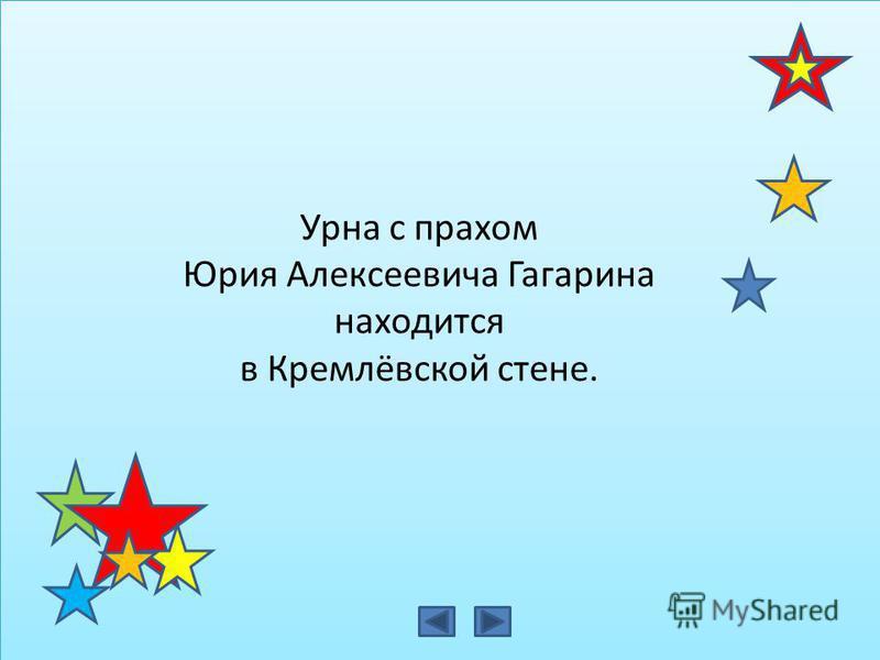 Урна с прахом Юрия Алексеевича Гагарина находится в Кремлёвской стене.