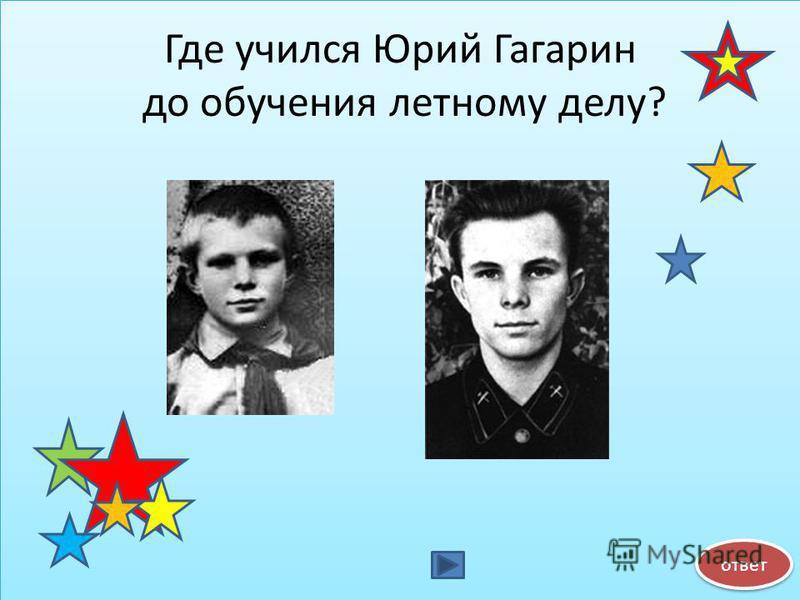 Где учился Юрий Гагарин до обучения летному делу? ответ