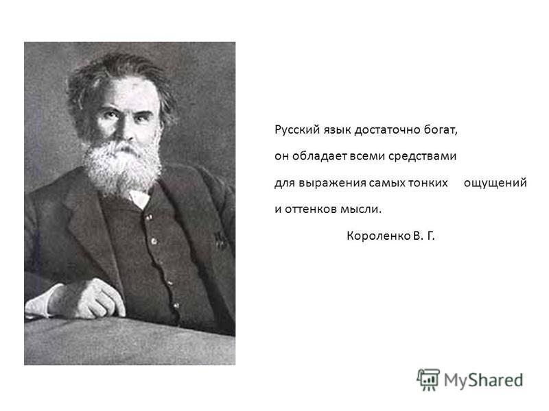 Русский язык достаточно богат, он обладает всеми средствами для выражения самых тонких ощущений и оттенков мысли. Короленко В. Г.