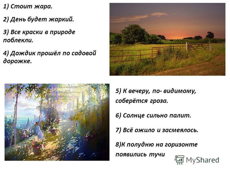 1) Стоит жара. 2) День будет жаркий. 3) Все краски в природе поблекли. 4) Дождик прошёл по садовой дорожке. 5) К вечеру, по- видимому, соберётся гроза. 6) Солнце сильно палит. 7) Всё ожило и засмеялось. 8)К полудню на горизонте появились тучи
