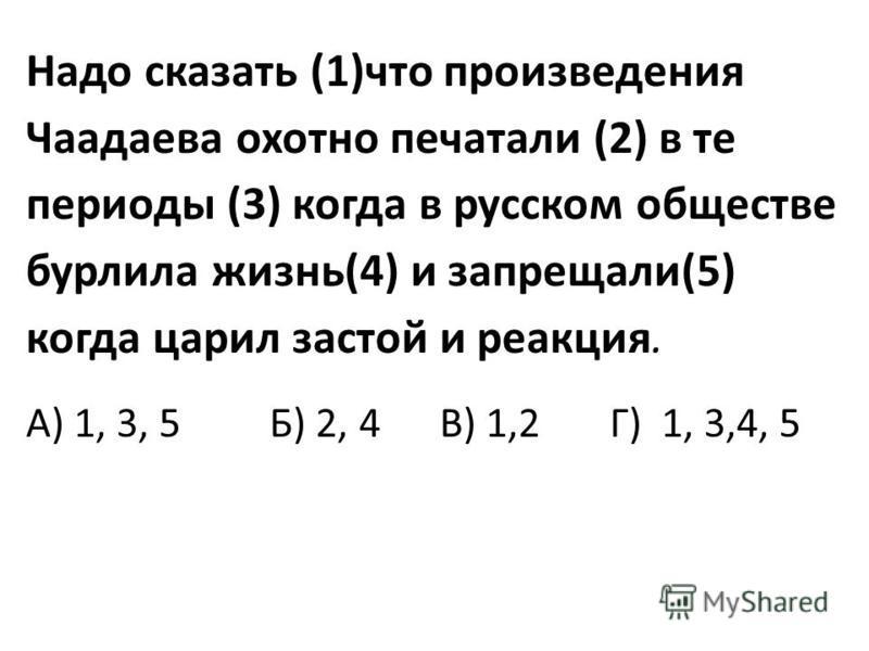 Надо сказать (1)что произведения Чаадаева охотно печатали (2) в те периоды (3) когда в русском обществе бурлила жизнь(4) и запрещали(5) когда царил застой и реакция. А) 1, 3, 5 Б) 2, 4 В) 1,2 Г) 1, 3,4, 5