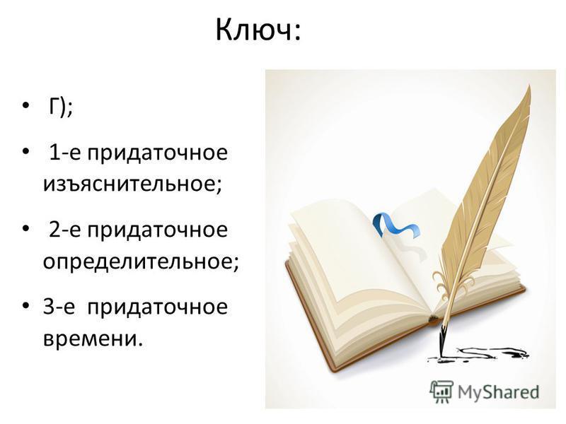 Ключ: Г); 1-е придаточнымиымымиымымиымое изъяснительное; 2-е придаточнымиымымиымымиымое определительное; 3-е придаточнымиымымиымымиымое времени.