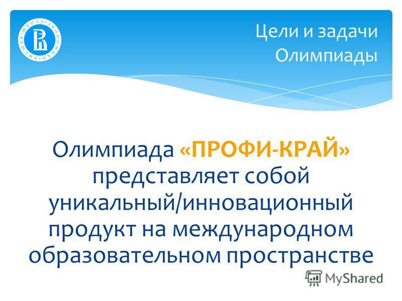 Олимпиада «ПРОФИ-КРАЙ» представляет собой уникальный/инновационный продукт на международном образовательном пространстве Цели и задачи Олимпиады