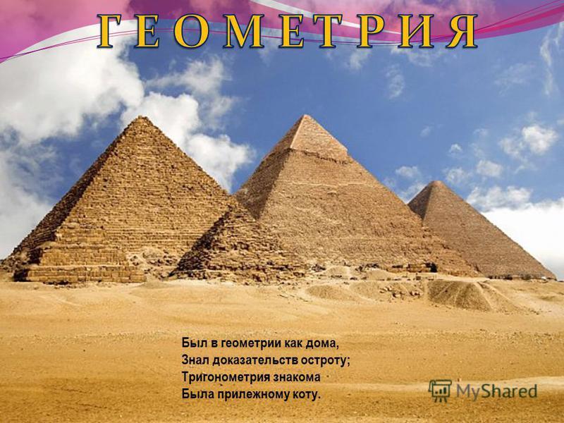 Был в геометрии как дома, Знал доказательств остроту; Тригонометрия знакома Была прилежному коту.