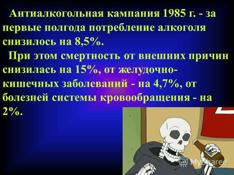 Антиалкогольная кампания 1985 г. - за первые полгода потребление алкоголя снизилось на 8,5%. При этом смертность от внешних причин снизилась на 15%, от желудочно- кишечных заболеваний - на 4,7%, от болезней системы кровообращения - на 2%.
