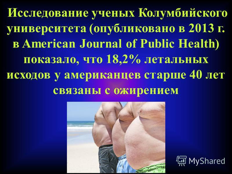 Исследование ученых Колумбийского университета (опубликовано в 2013 г. в American Journal of Public Health) показало, что 18,2% летальных исходов у американцев старше 40 лет связаны с ожирением