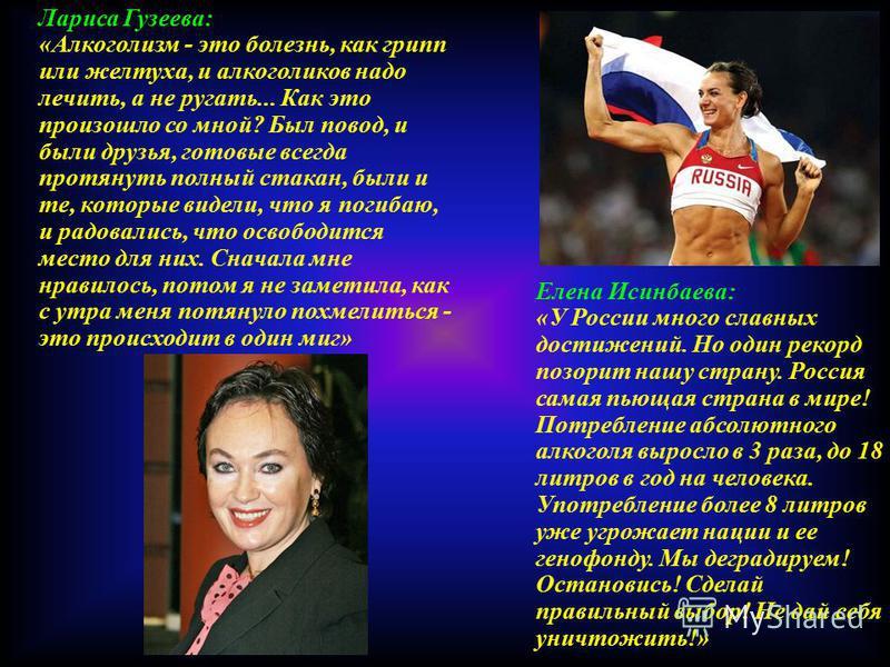 Елена Исинбаева: «У России много славных достижений. Но один рекорд позорит нашу страну. Россия самая пьющая страна в мире! Потребление абсолютного алкоголя выросло в 3 раза, до 18 литров в год на человека. Употребление более 8 литров уже угрожает на
