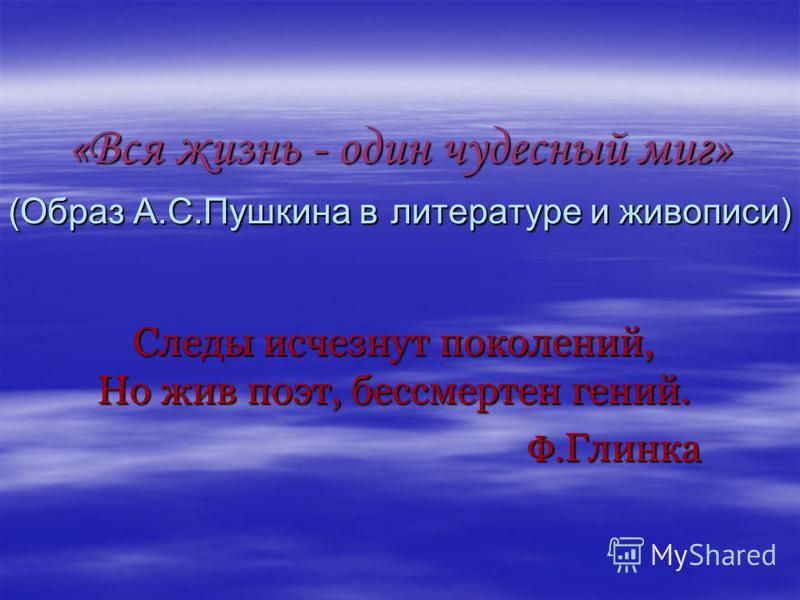 «Вся жизнь - один чудесный миг» (Образ А.С.Пушкина в литературе и живописи) Следы исчезнут поколений, Но жив поэт, бессмертен гений. Ф. Глинка