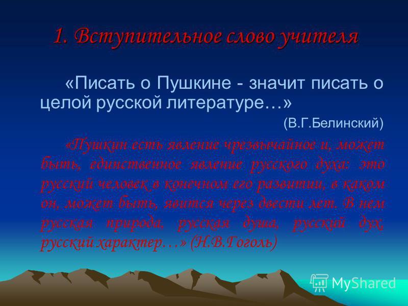 1. Вступительное слово учителя «Писать о Пушкине - значит писать о целой русской литературе…» (В.Г.Белинский) «Пушкин есть явление чрезвычайное и, может быть, единственное явление русского духа: это русский человек в конечном его развитии, в каком он