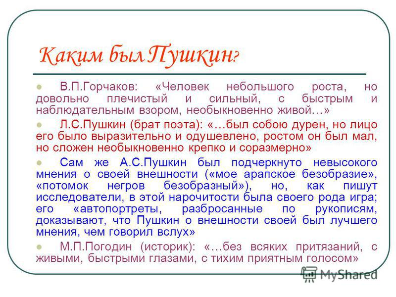 Каким был Пушкин ? В.П.Горчаков: «Человек небольшого роста, но довольно плечистый и сильный, с быстрым и наблюдательным взором, необыкновенно живой…» Л.С.Пушкин (брат поэта): «…был собою дурен, но лицо его было выразительно и одушевлено, ростом он бы