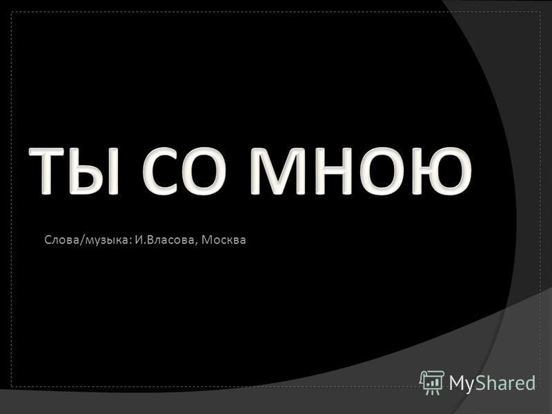Слова/музыка: И.Влacова, Москва