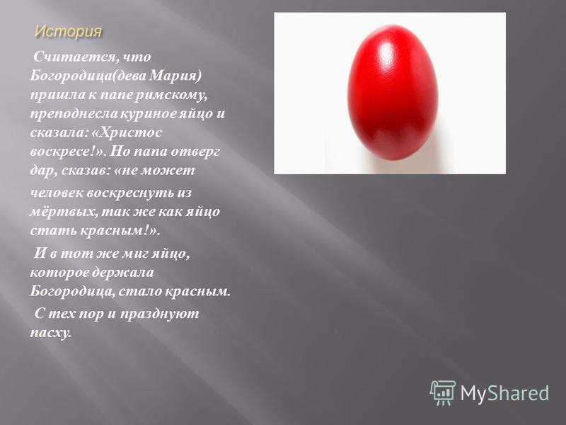 История Считается, что Богородица ( дева Мария ) пришла к папе римскому, преподнесла куриное яйцо и сказала : « Христос воскресе !». Но папа отверг дар, сказав : « не может человек воскреснуть из мёртвых, так же как яйцо стать красным !». И в тот же