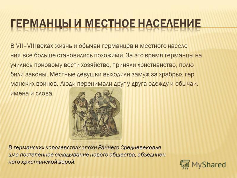 В VII–VIII веках жизнь и обычаи германцев и местного населения все больше становились похожими. За это время германцы на учились по-новому вести хозяйство, приняли христианство, полю били законы. Местные девушки выходили замуж за храбрых гер манских