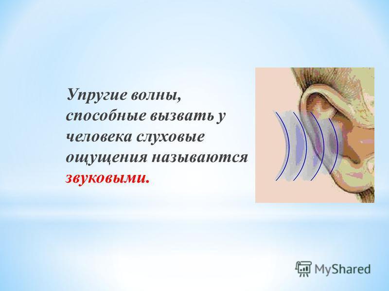 Упругие волны, способные вызвать у человека слуховые ощущения называются звуковыми.
