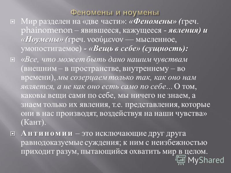 « Феномены » ( явления ) и « Ноумены » ( - « Вещь в себе » ( сущность ): Мир разделен на « две части »: « Феномены » ( греч. phainomenon – явившееся, кажущееся - явления ) и « Ноумены » ( греч. νοούμενον мысленное, умопостигаемое ) - « Вещь в себе »