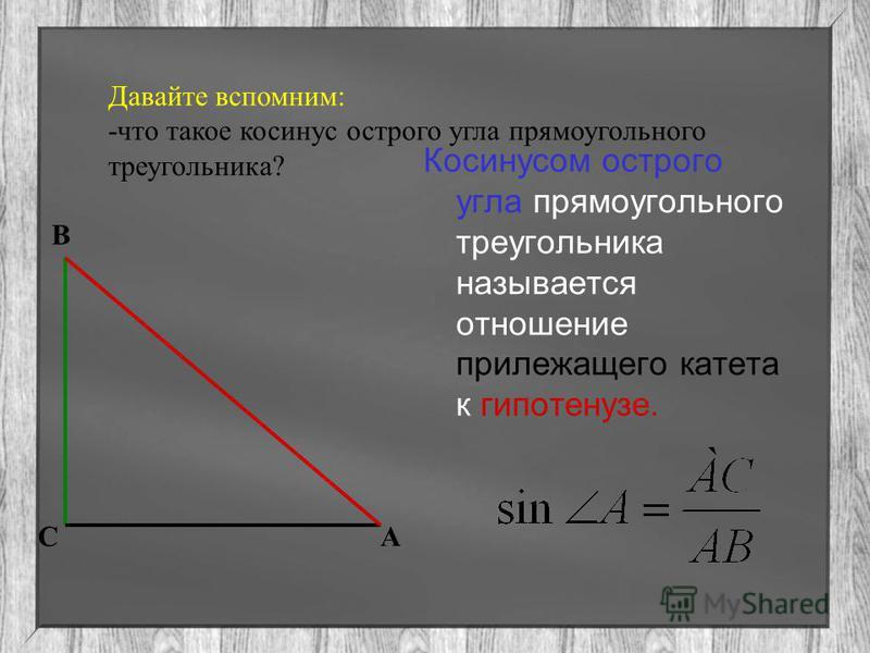 Давайте вспомним: -что такое косинус острого угла прямоугольного треугольника? Косинусом острого угла прямоугольного треугольника называется отношение прилежащего катета к гипотенузе. В СА