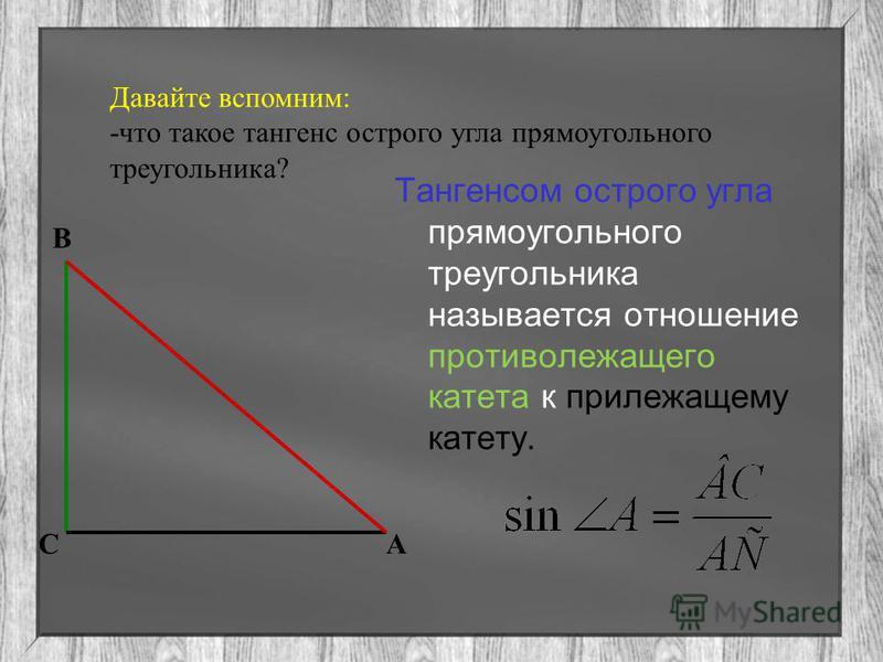 Давайте вспомним: -что такое тангенс острого угла прямоугольного треугольника? Тангенсом острого угла прямоугольного треугольника называется отношение противолежащего катета к прилежащему катету. В СА