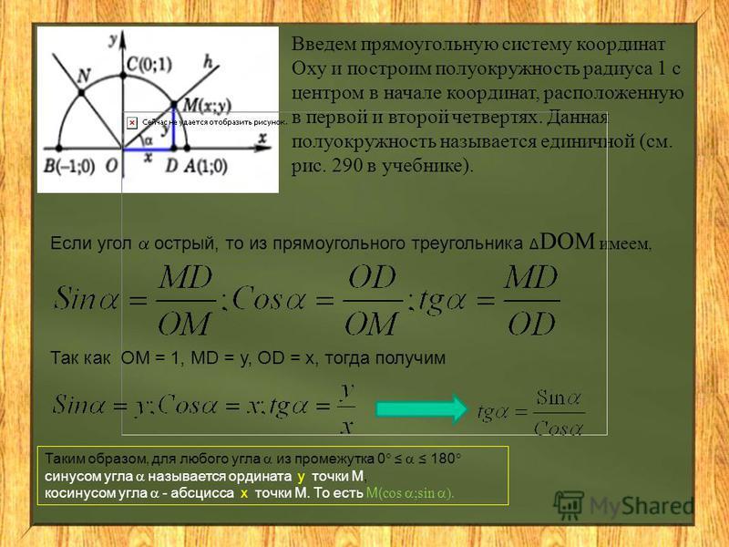 Введем прямоугольную систему координат Оху и построим полуокружность радиуса 1 с центром в начале координат, расположенную в первой и второй четвертях. Данная полуокружность называется единичной (см. рис. 290 в учебнике). Если угол острый, то из прям