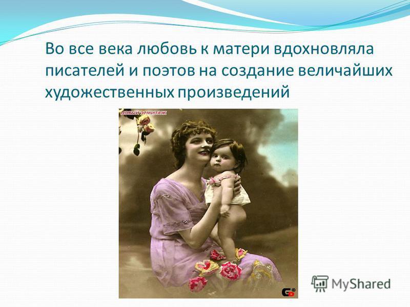 Во все века любовь к матери вдохновляла писателей и поэтов на создание величайших художественных произведений