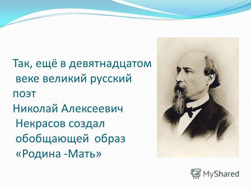 Так, ещё в девятнадцатом веке великий русский поэт Николай Алексеевич Некрасов создал обобщающей образ «Родина -Мать»