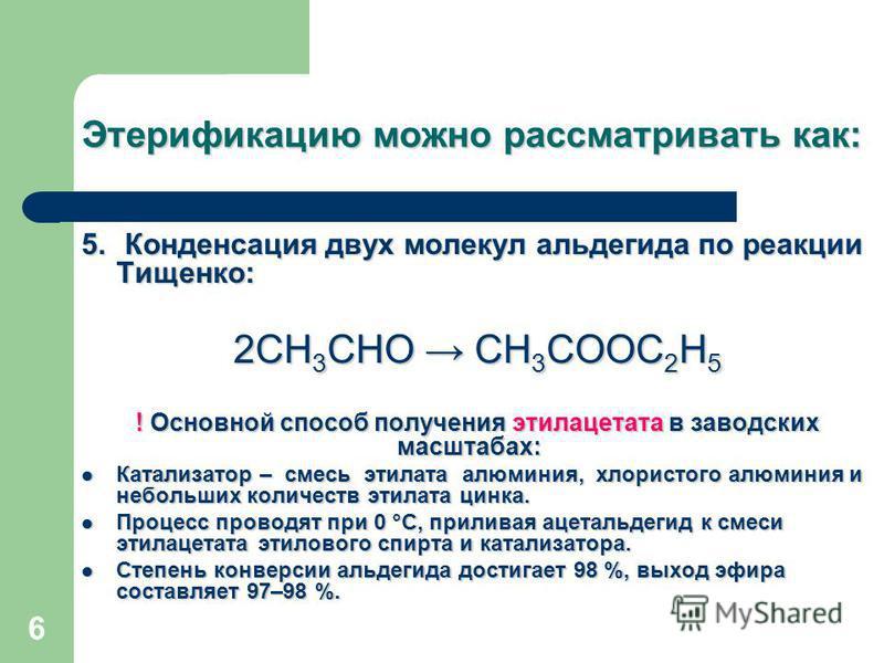 6 Этерификацию можно рассматривать как: 5. Конденсация двух молекул альдегида по реакции Тищенко: 2СН 3 СНО СН 3 СООС 2 Н 5 ! Основной способ получения этилацетата в заводских масштабах: Катализатор – смесь этилата алюминия, хлористого алюминия и неб
