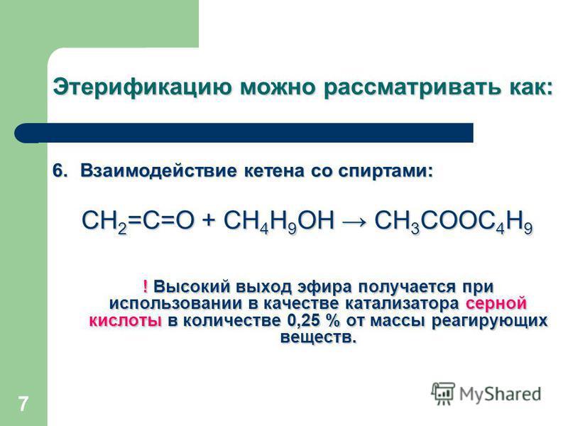 7 Этерификацию можно рассматривать как: 6. Взаимодействие кетена со спиртами: СН 2 =С=О + СН 4 Н 9 ОН СН 3 СООС 4 Н 9 ! Высокий выход эфира получается при использовании в качестве катализатора серной кислоты в количестве 0,25 % от массы реагирующих в