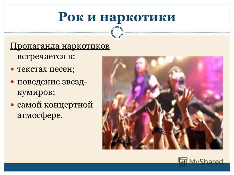 Рок и наркотики Пропаганда наркотиков встречается в: текстах песен; поведение звезд- кумиров; самой концертной атмосфере.