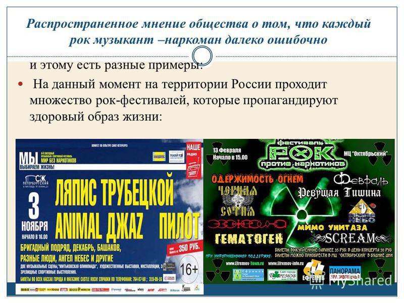 и этому есть разные примеры: На данный момент на территории России проходит множество рок-фестивалей, которые пропагандируют здоровый образ жизни: Распространенное мнение общества о том, что каждый рок музыкант –наркоман далеко ошибочно