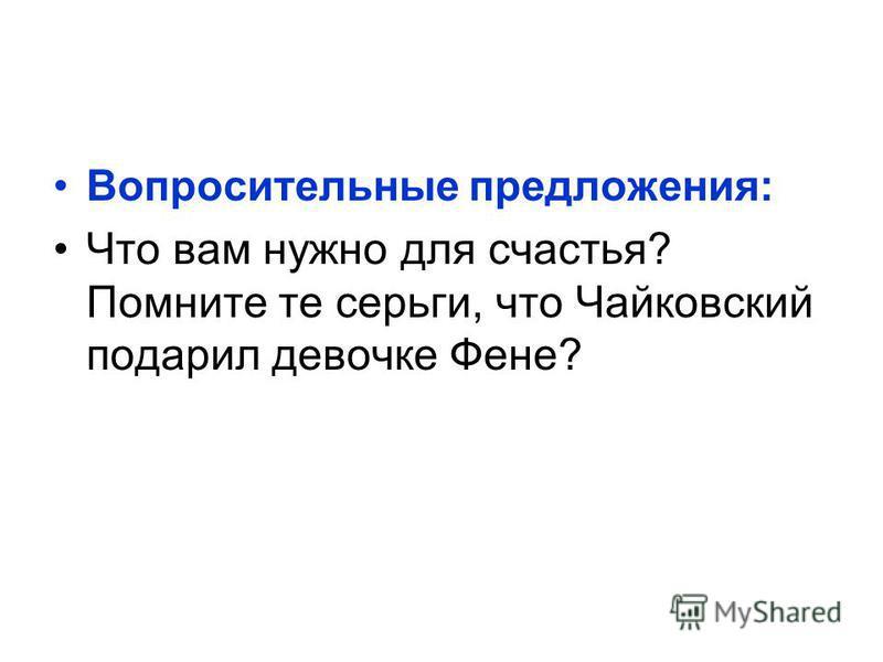 Вопросительные предложения: Что вам нужно для счастья? Помните те серьги, что Чайковский подарил девочке Фене?