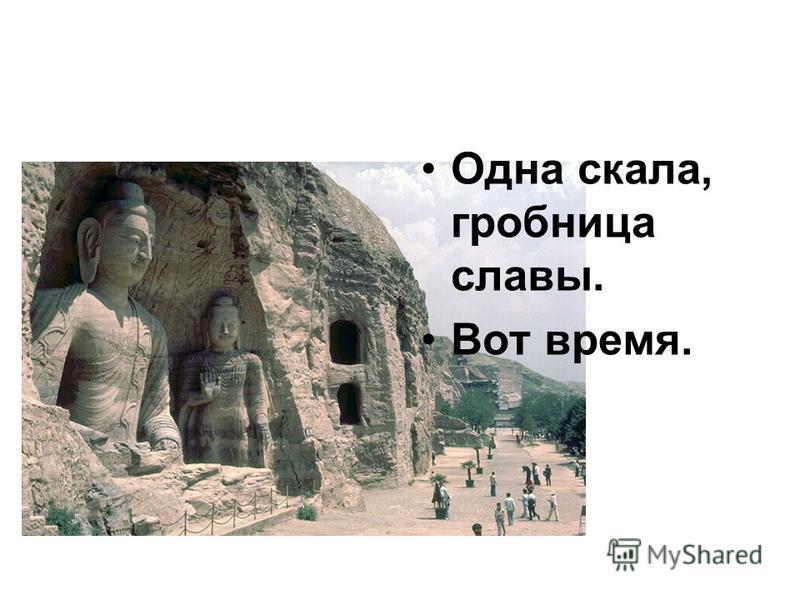Одна скала, гробница славы. Вот время.
