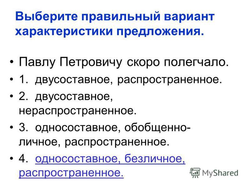 Выберите правильный вариант характеристики предложения. Павлу Петровичу скоро полегчало. 1. двусоставное, распространенное. 2. двусоставное, нераспространенное. 3. односоставное, обобщенно- личное, распространенное. 4. односоставное, безличное, распр