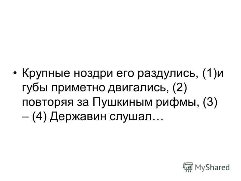 Крупные ноздри его раздулись, (1)и губы приметно двигались, (2) повторяя за Пушкиным рифмы, (3) – (4) Державин слушал…