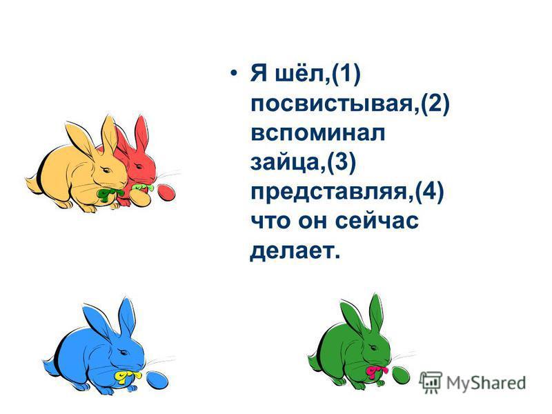 Я шёл,(1) посвистывая,(2) вспоминал зайца,(3) представляя,(4) что он сейчас делает.