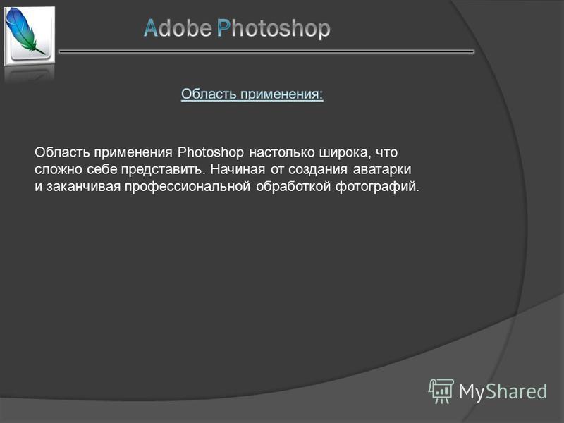 Область применения Photoshop настолько широка, что сложно себе представить. Начиная от создания аватарки и заканчивая профессиональной обработкой фотографий.