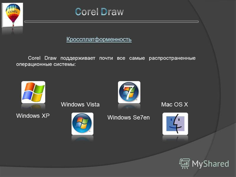 Corel Draw поддерживает почти все самые распространенные операционные системы: Windows XP Windows Vista Windows Se7en Mac OS X