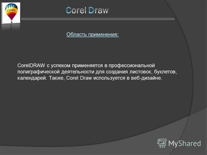 CorelDRAW с успехом применяется в профессиональной полиграфической деятельности для создания листовок, буклетов, календарей. Также, Corel Draw используется в веб-дизайне.