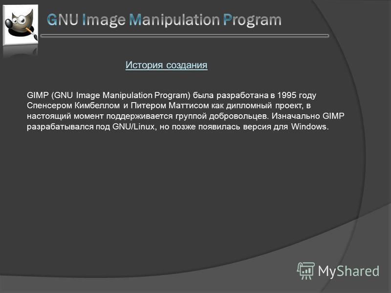 GIMP (GNU Image Manipulation Program) была разработана в 1995 году Спенсером Кимбеллом и Питером Маттисом как дипломный проект, в настоящий момент поддерживается группой добровольцев. Изначально GIMP разрабатывался под GNU/Linux, но позже появилась в