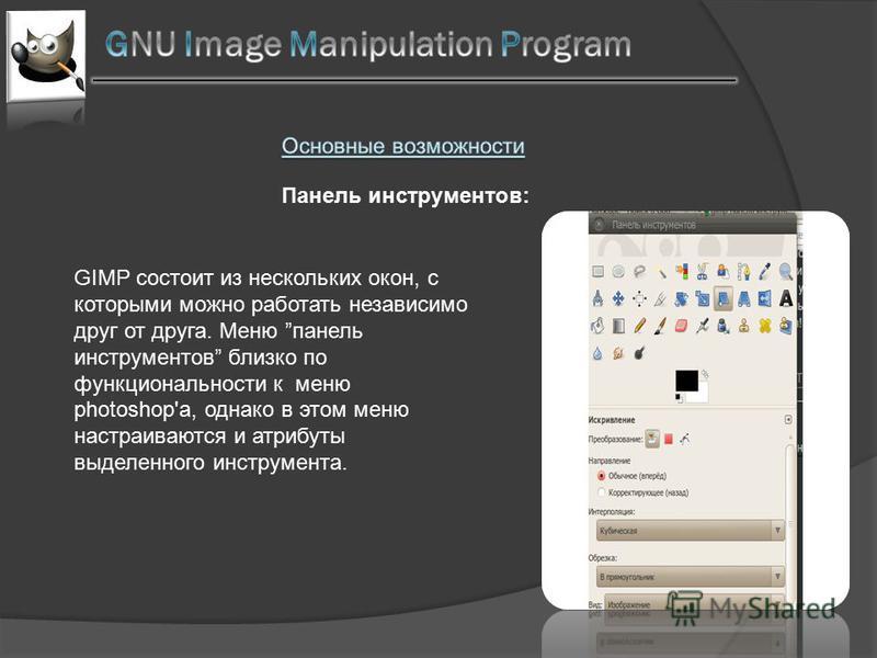 Панель инструментов: GIMP состоит из нескольких окон, с которыми можно работать независимо друг от друга. Меню панель инструментов близко по функциональности к меню photoshop's, однако в этом меню настраиваются и атрибуты выделенного инструмента.