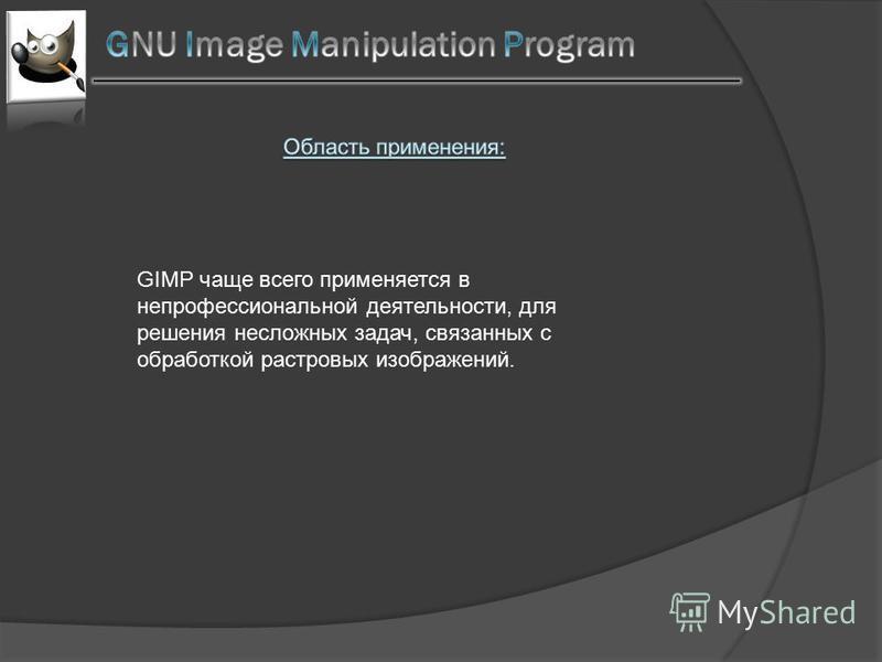 GIMP чаще всего применяется в непрофессиональной деятельности, для решения несложных задач, связанных с обработкой растровых изображений.