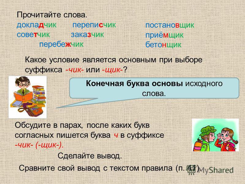 Какое условие является основным при выборе суффикса -чик- или -яяяяшик-? Конечная буква основы исходного слова. Обсудите в парах, после каких букв согласных пишется буква ч в суффиксе -чик- (-яяяяшик-). Сделайте вывод. Сравните свой вывод с текстом п