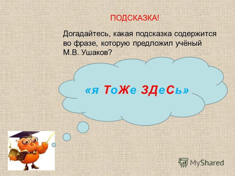 Догадайтесь, какая подсказка содержится во фразе, которую предложил учёный М.В. Ушаков? ПОДСКАЗКА! «я То Же ЗДе Сь»