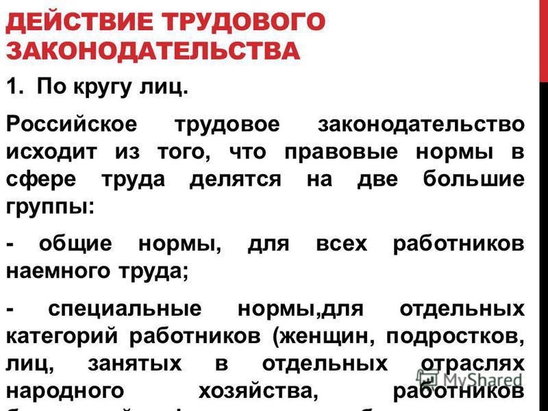 ДЕЙСТВИЕ ТРУДОВОГО ЗАКОНОДАТЕЛЬСТВА 1. По кругу лиц. Российское трудовое законодательство исходит из того, что правовые нормы в сфере труда делятся на две большие группы: - общие нормы, для всех работников наемного труда; - специальные нормы,для отде