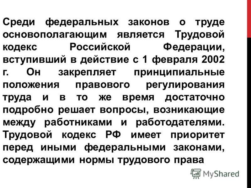 Среди федеральных законов о труде основополагающим является Трудовой кодекс Российской Федерации, вступивший в действие с 1 февраля 2002 г. Он закрепляет принципиальные положения правового регулирования труда и в то же время достаточно подробно реша