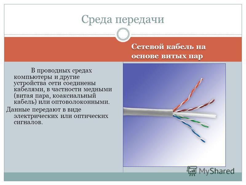 Сетевой кабель на основе витых пар Среда передачи В проводных средах компьютеры и другие устройства сети соединены кабелями, в частности медными (витая пара, коаксиальный кабель) или оптоволоконными. Данные передают в виде электрических или оптически