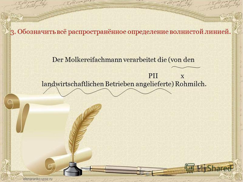 3. Обозначить всё распространённое определение волнистой линией. Der Molkereifachmann verarbeitet die (von den PII x landwirtschaftlichen Betrieben angelieferte) Rohmilch.