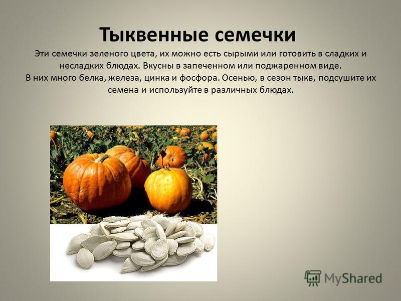 Тыквенные семечки Эти семечки зеленого цвета, их можно есть сырыми или готовить в сладких и несладких блюдах. Вкусны в запеченном или поджаренном виде. В них много белка, железа, цинка и фосфора. Осенью, в сезон тыкв, подсушите их семена и используйт