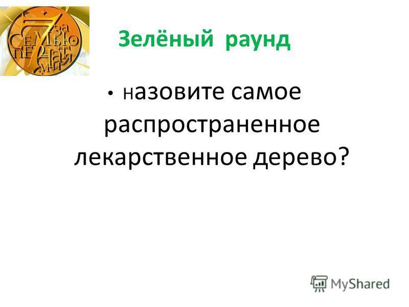 Зелёный раунд Н азовите самое распространенное лекарственное дерево?